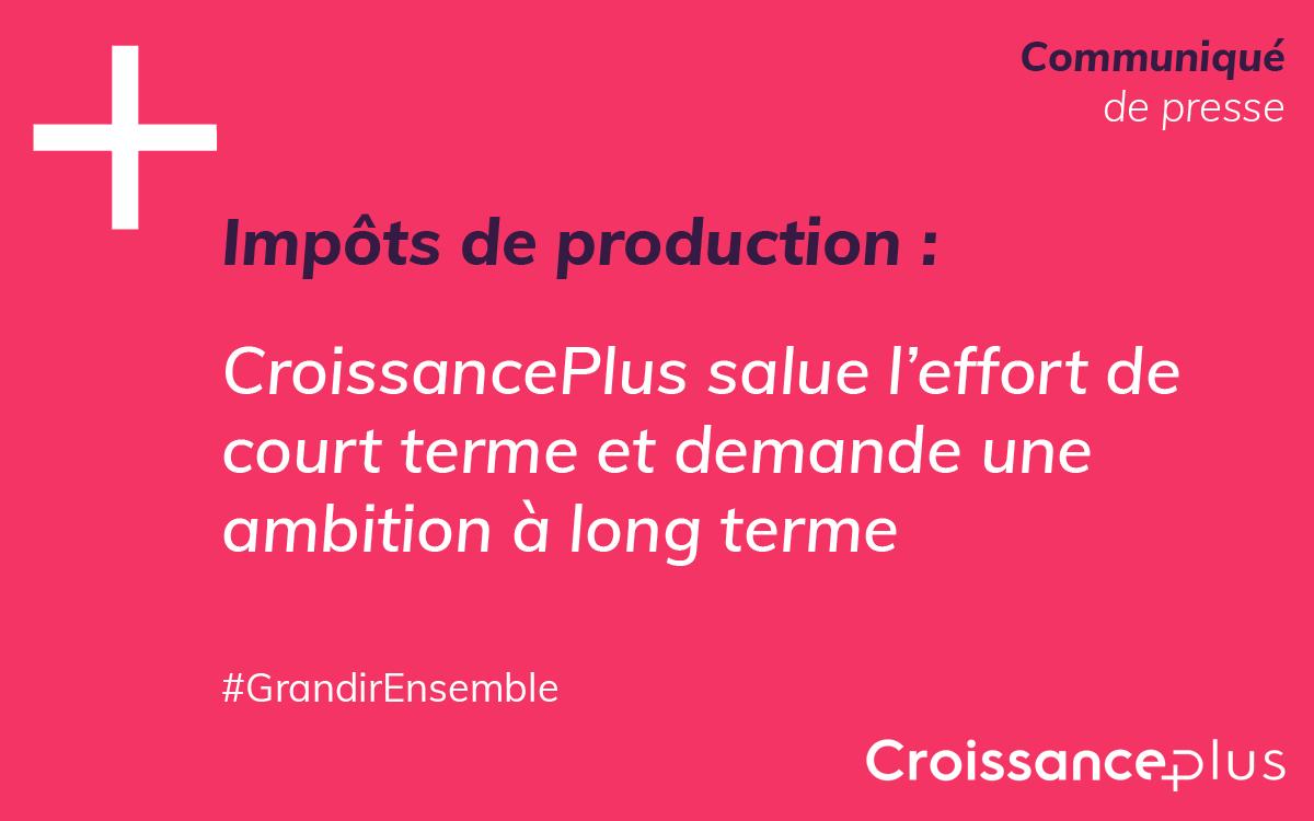Impôts de production : CroissancePlus salue l'effort de court terme et demande une ambition à long terme